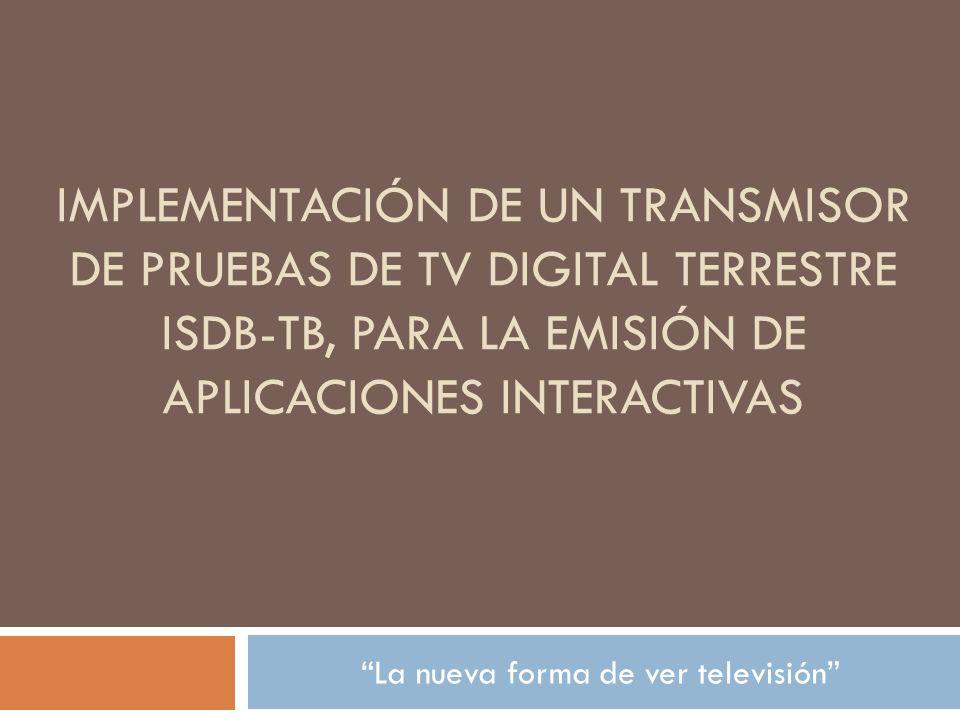 IMPLEMENTACIÓN DE UN TRANSMISOR DE PRUEBAS DE TV DIGITAL TERRESTRE ISDB-TB, PARA LA EMISIÓN DE APLICACIONES INTERACTIVAS La nueva forma de ver televisión