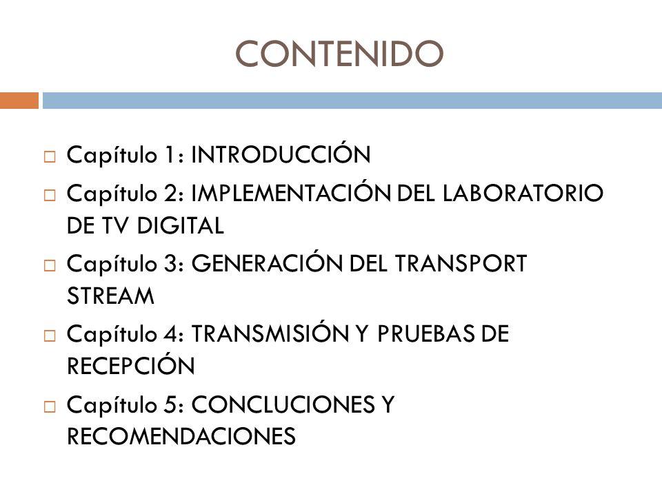 CONTENIDO Capítulo 1: INTRODUCCIÓN Capítulo 2: IMPLEMENTACIÓN DEL LABORATORIO DE TV DIGITAL Capítulo 3: GENERACIÓN DEL TRANSPORT STREAM Capítulo 4: TRANSMISIÓN Y PRUEBAS DE RECEPCIÓN Capítulo 5: CONCLUCIONES Y RECOMENDACIONES