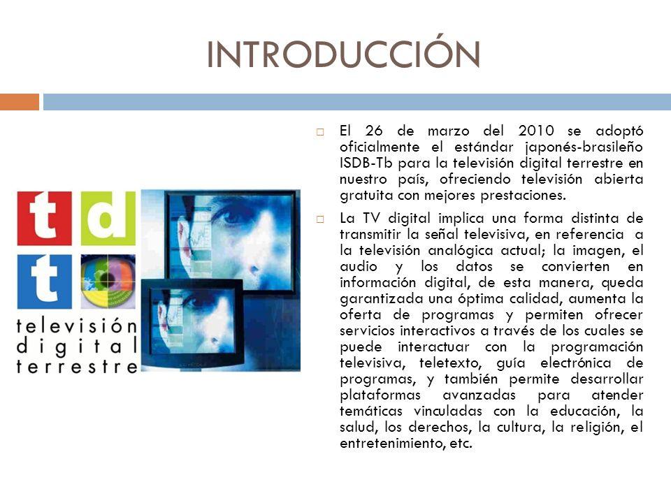 INTRODUCCIÓN El 26 de marzo del 2010 se adoptó oficialmente el estándar japonés-brasileño ISDB-Tb para la televisión digital terrestre en nuestro país, ofreciendo televisión abierta gratuita con mejores prestaciones.