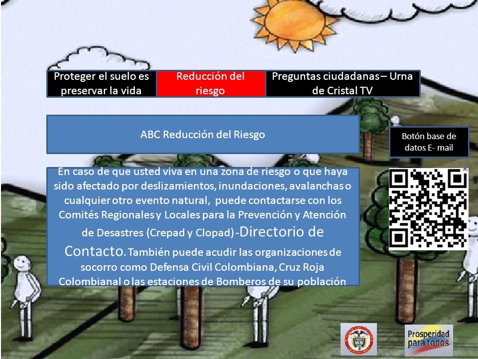 Proteger el suelo es preservar la vida Reducción del riesgo Preguntas ciudadanas – Urna de Cristal TV Botón base de datos E- mail http://wsp.presidencia.gov.co/Media/vStop.html?id=PreguntaRespuesta_20111204_01 Desbordamiento caño La Hormiga, municipio de santa rosa de Lima (Bolívar), http://wsp.presidencia.gov.co/Media/vStop.html?id=PreguntaRespuesta_20111204_02 ¿Qué apoyo brindará el Gobierno al El banco, Magdalena.