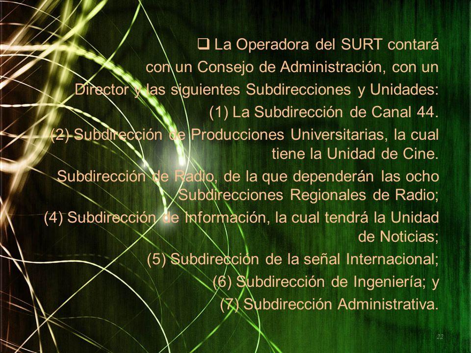 La Operadora del SURT contará con un Consejo de Administración, con un Director y las siguientes Subdirecciones y Unidades: (1)La Subdirección de Cana