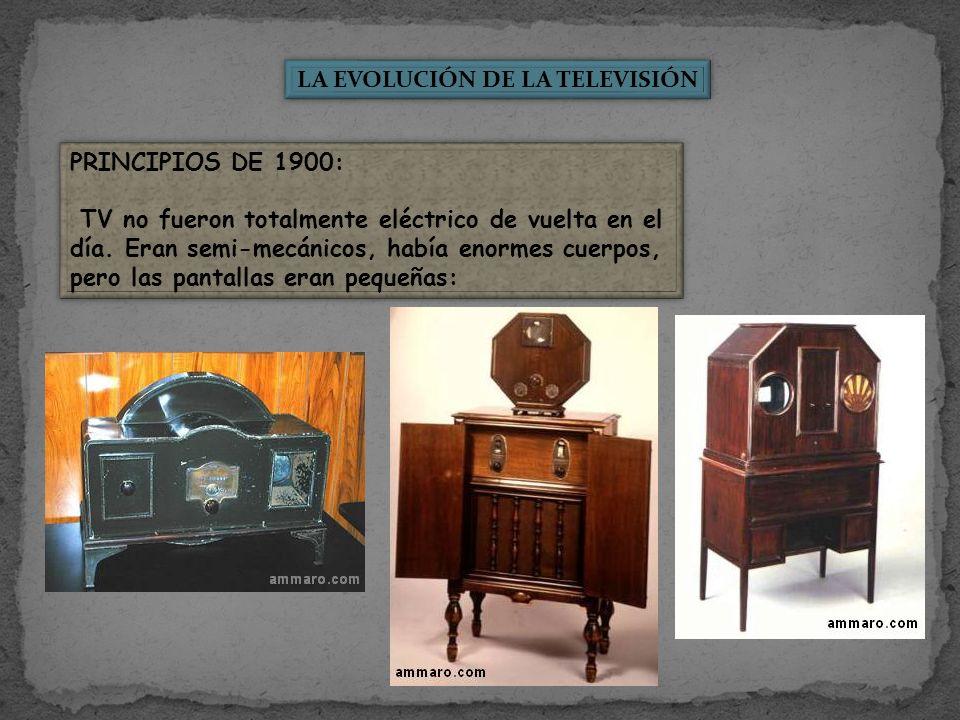 LA EVOLUCIÓN DE LA TELEVISIÓN PRINCIPIOS DE 1900: TV no fueron totalmente eléctrico de vuelta en el día. Eran semi-mecánicos, había enormes cuerpos, p