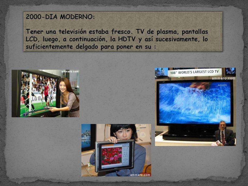 2000-DIA MODERNO: Tener una televisión estaba fresco. TV de plasma, pantallas LCD, luego, a continuación, la HDTV y así sucesivamente, lo suficienteme