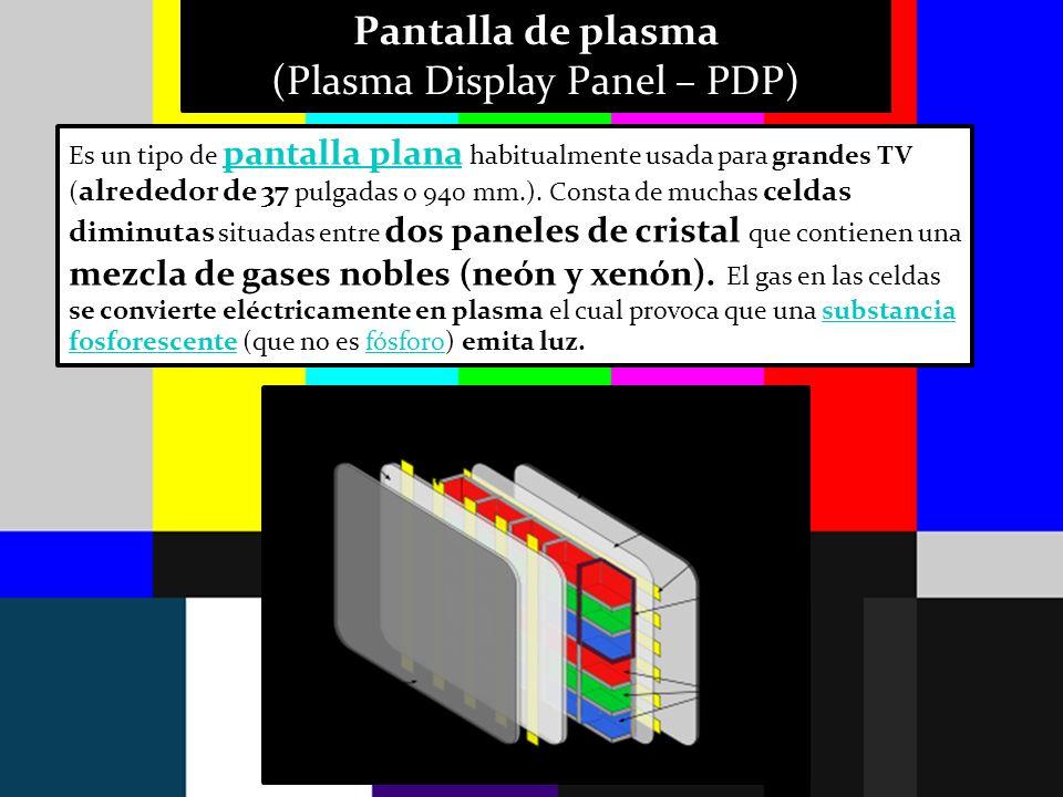 Pantalla de plasma (Plasma Display Panel – PDP) Es un tipo de pantalla plana habitualmente usada para grandes TV ( alrededor de 37 pulgadas o 940 mm.)