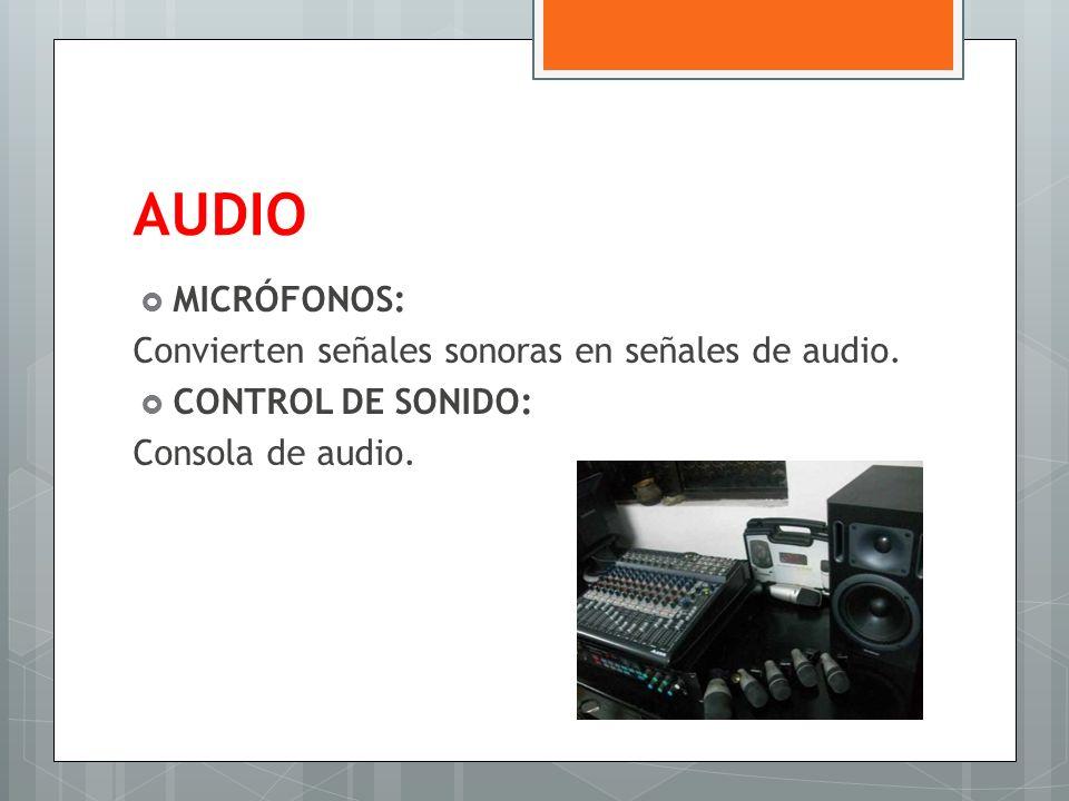 AUDIO MICRÓFONOS: Convierten señales sonoras en señales de audio. CONTROL DE SONIDO: Consola de audio.