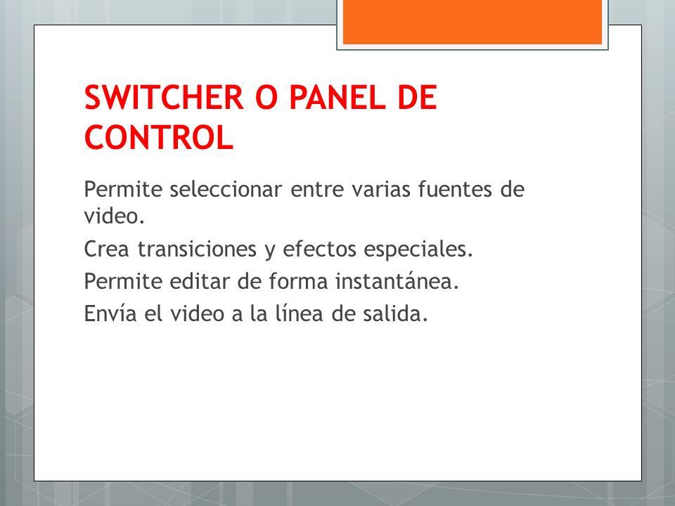 SWITCHER O PANEL DE CONTROL Permite seleccionar entre varias fuentes de video. Crea transiciones y efectos especiales. Permite editar de forma instant