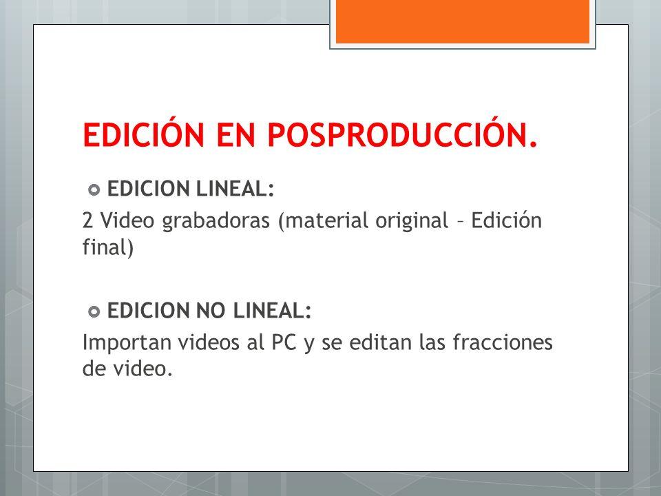 EDICIÓN EN POSPRODUCCIÓN. EDICION LINEAL: 2 Video grabadoras (material original – Edición final) EDICION NO LINEAL: Importan videos al PC y se editan
