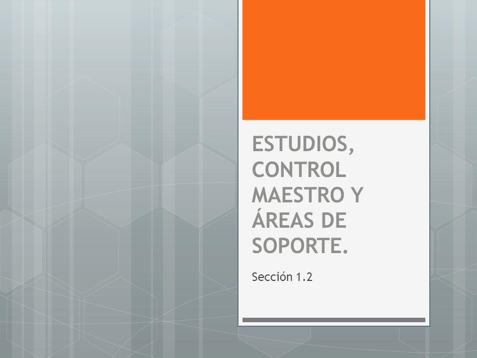 ESTUDIOS, CONTROL MAESTRO Y ÁREAS DE SOPORTE. Sección 1.2