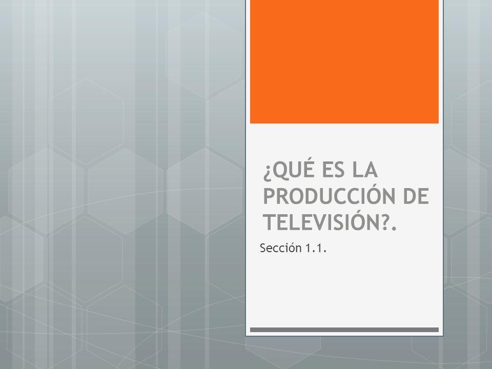 ¿QUÉ ES LA PRODUCCIÓN DE TELEVISIÓN?. Sección 1.1.