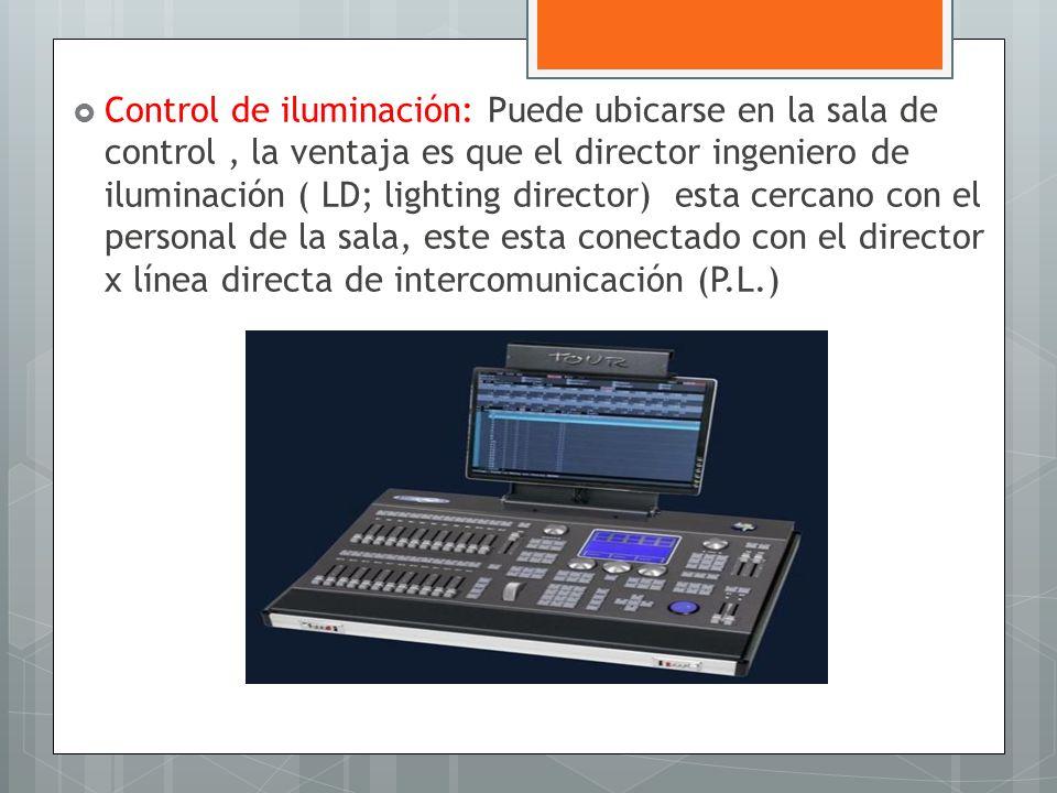 Control de iluminación: Puede ubicarse en la sala de control, la ventaja es que el director ingeniero de iluminación ( LD; lighting director) esta cer