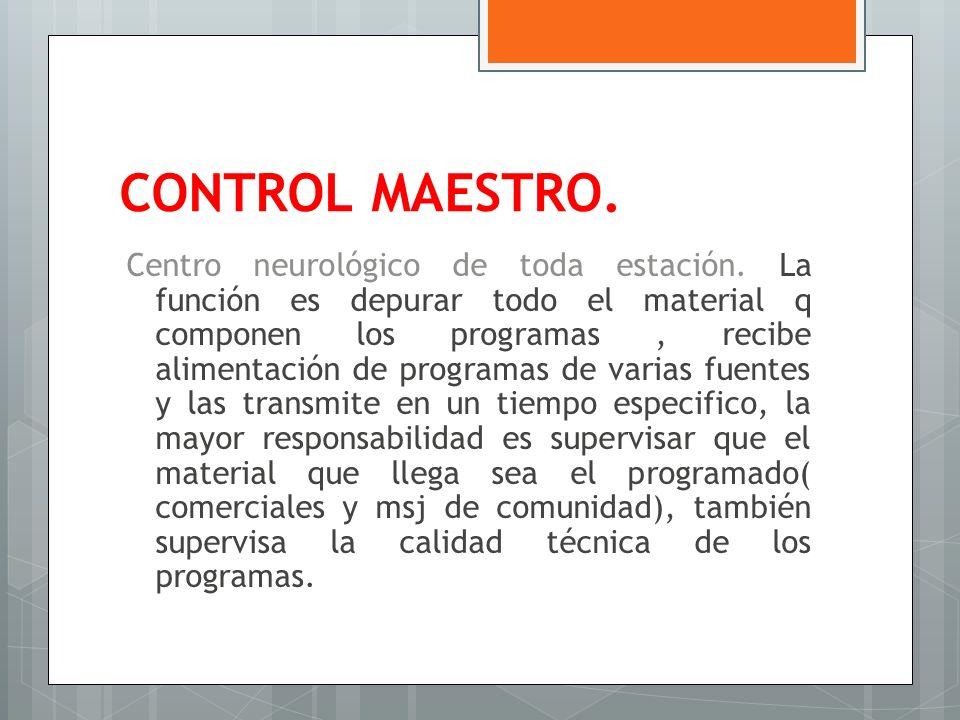 CONTROL MAESTRO. Centro neurológico de toda estación. La función es depurar todo el material q componen los programas, recibe alimentación de programa