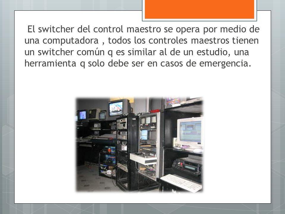El switcher del control maestro se opera por medio de una computadora, todos los controles maestros tienen un switcher común q es similar al de un est