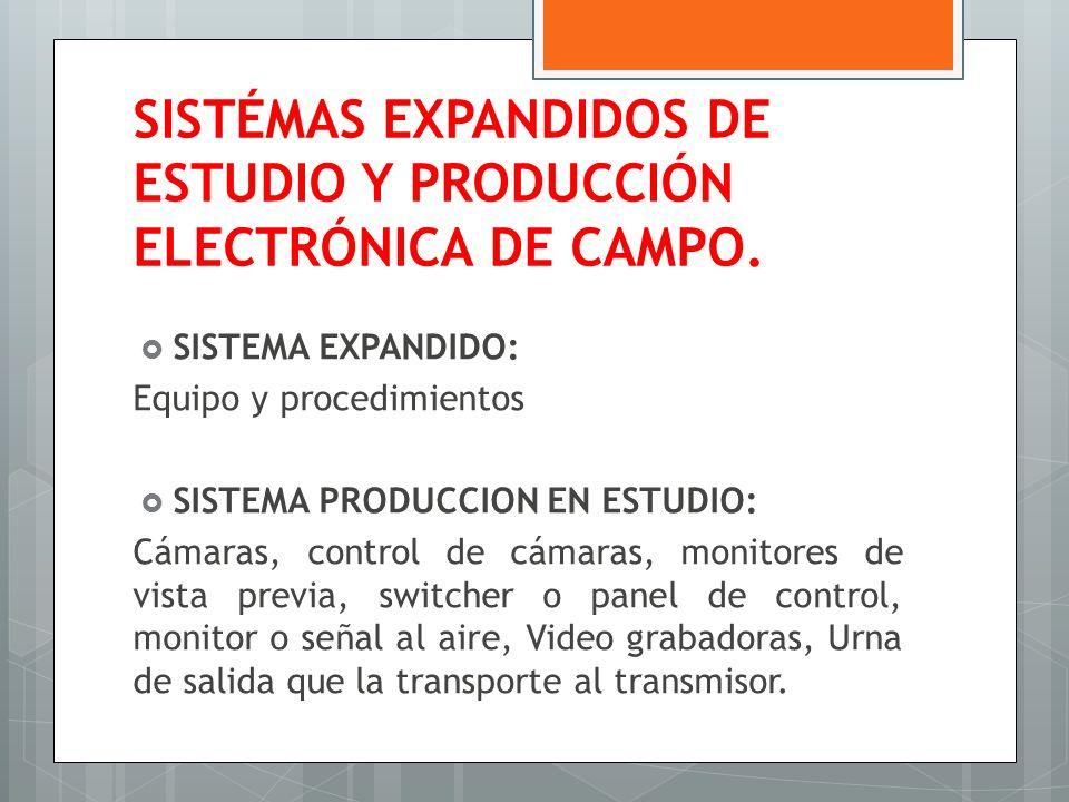SISTÉMAS EXPANDIDOS DE ESTUDIO Y PRODUCCIÓN ELECTRÓNICA DE CAMPO. SISTEMA EXPANDIDO: Equipo y procedimientos SISTEMA PRODUCCION EN ESTUDIO: Cámaras, c