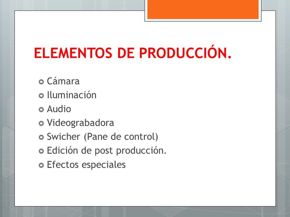 ELEMENTOS DE PRODUCCIÓN. Cámara Iluminación Audio Videograbadora Swicher (Pane de control) Edición de post producción. Efectos especiales