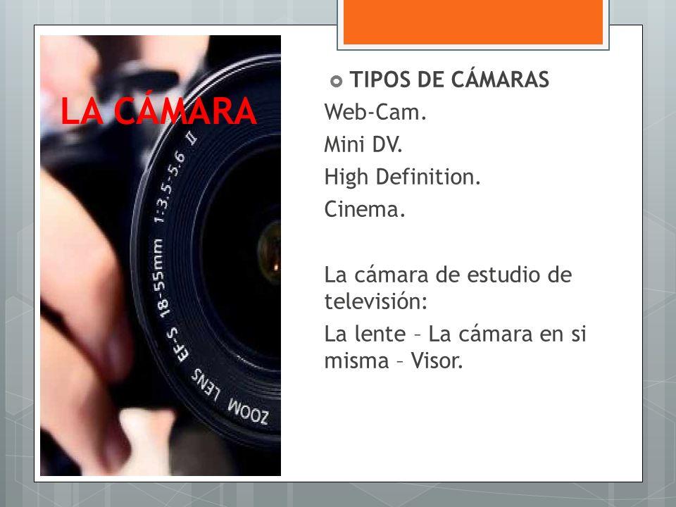 LA CÁMARA TIPOS DE CÁMARAS Web-Cam. Mini DV. High Definition. Cinema. La cámara de estudio de televisión: La lente – La cámara en si misma – Visor.