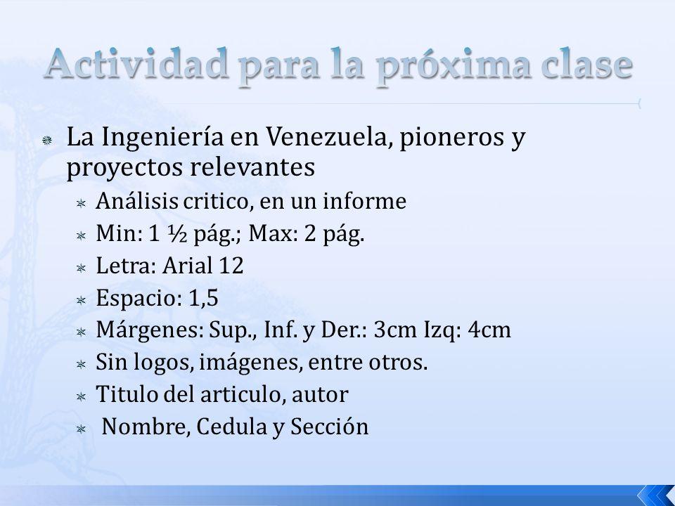 La Ingeniería en Venezuela, pioneros y proyectos relevantes Análisis critico, en un informe Min: 1 ½ pág.; Max: 2 pág.