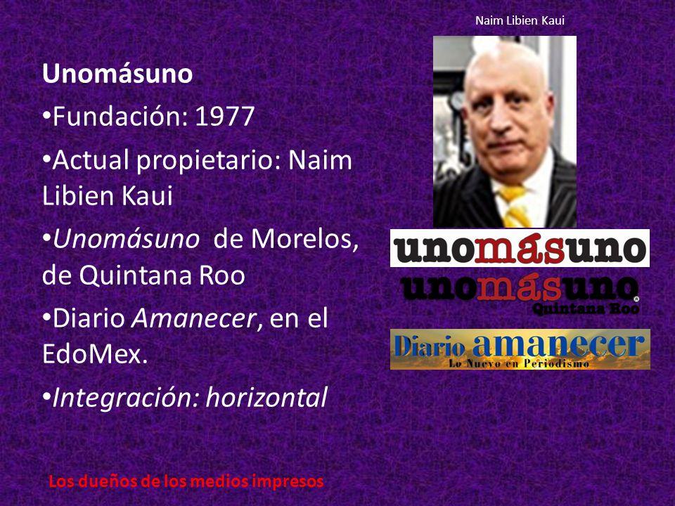 Unomásuno Fundación: 1977 Actual propietario: Naim Libien Kaui Unomásuno de Morelos, de Quintana Roo Diario Amanecer, en el EdoMex.
