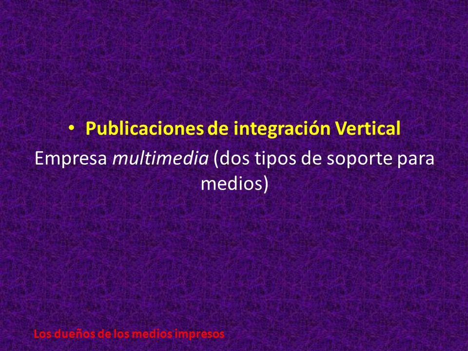 Publicaciones de integración Vertical Empresa multimedia (dos tipos de soporte para medios) Los dueños de los medios impresos