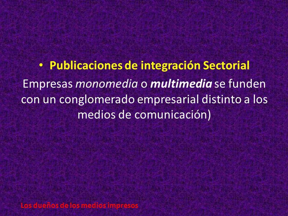 Publicaciones de integración Sectorial Empresas monomedia o multimedia se funden con un conglomerado empresarial distinto a los medios de comunicación) Los dueños de los medios impresos