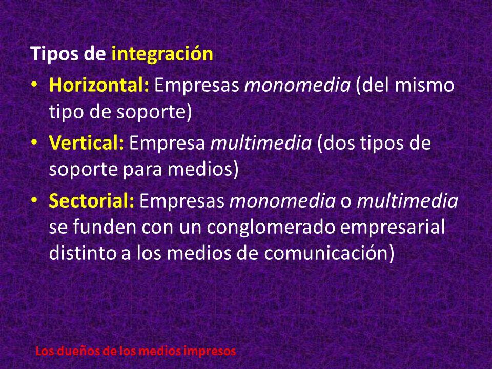 Los dueños de los medios impresos Tipos de integración Horizontal: Empresas monomedia (del mismo tipo de soporte) Vertical: Empresa multimedia (dos tipos de soporte para medios) Sectorial: Empresas monomedia o multimedia se funden con un conglomerado empresarial distinto a los medios de comunicación)