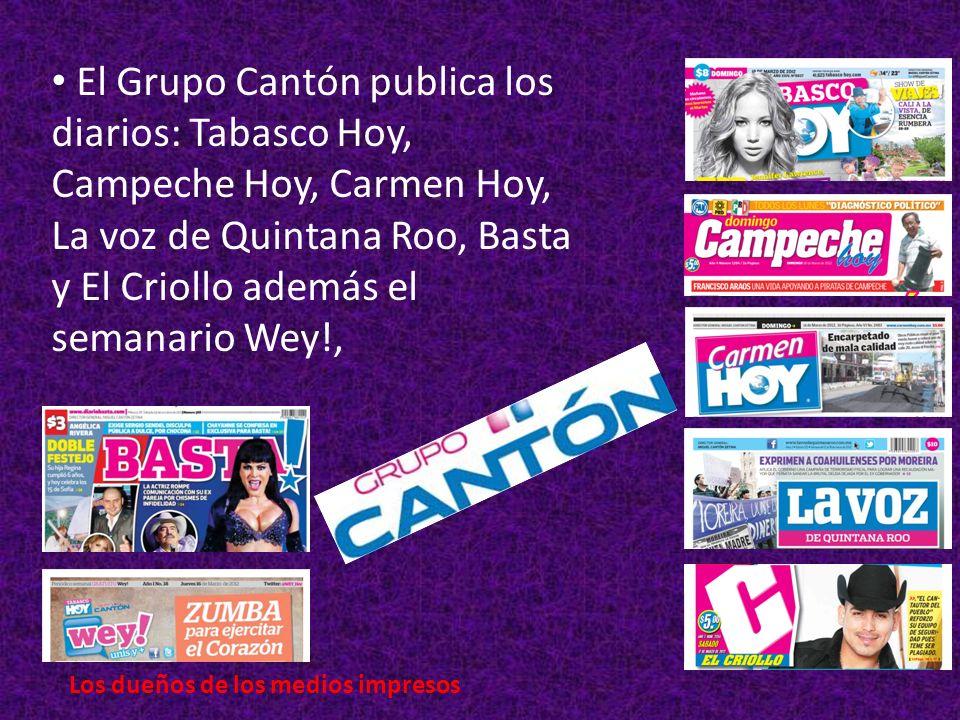 El Grupo Cantón publica los diarios: Tabasco Hoy, Campeche Hoy, Carmen Hoy, La voz de Quintana Roo, Basta y El Criollo además el semanario Wey!, Los dueños de los medios impresos