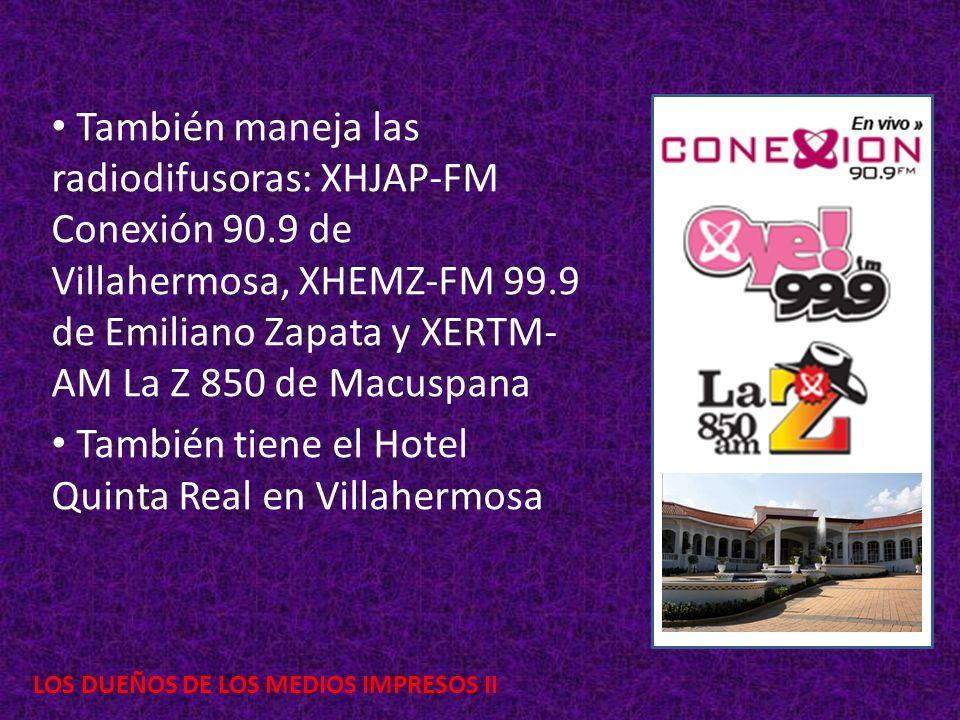 LOS DUEÑOS DE LOS MEDIOS IMPRESOS II También maneja las radiodifusoras: XHJAP-FM Conexión 90.9 de Villahermosa, XHEMZ-FM 99.9 de Emiliano Zapata y XERTM- AM La Z 850 de Macuspana También tiene el Hotel Quinta Real en Villahermosa