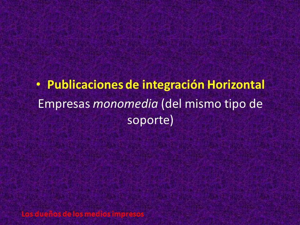 Publicaciones de integración Horizontal Empresas monomedia (del mismo tipo de soporte) Los dueños de los medios impresos