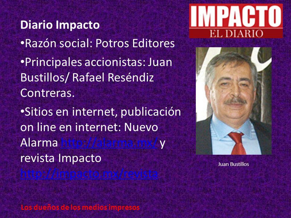 Diario Impacto Razón social: Potros Editores Principales accionistas: Juan Bustillos/ Rafael Reséndiz Contreras.
