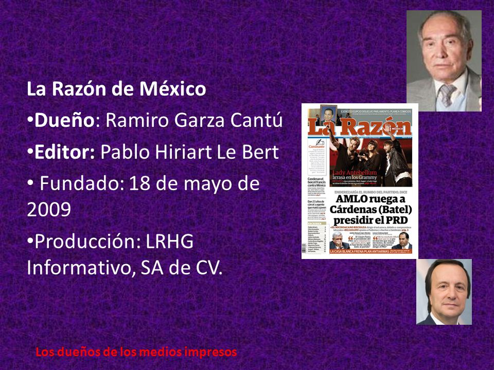 La Razón de México Dueño: Ramiro Garza Cantú Editor: Pablo Hiriart Le Bert Fundado: 18 de mayo de 2009 Producción: LRHG Informativo, SA de CV.