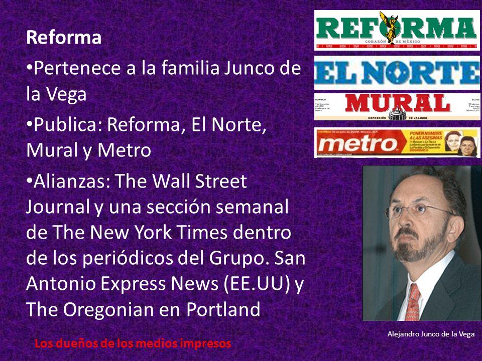 Reforma Pertenece a la familia Junco de la Vega Publica: Reforma, El Norte, Mural y Metro Alianzas: The Wall Street Journal y una sección semanal de The New York Times dentro de los periódicos del Grupo.