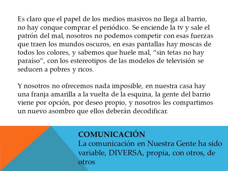 COMUNICACIÓN La comunicación en Nuestra Gente ha sido variable, DIVERSA, propia, con otros, de otros Es claro que el papel de los medios masivos no llega al barrio, no hay conque comprar el periódico.