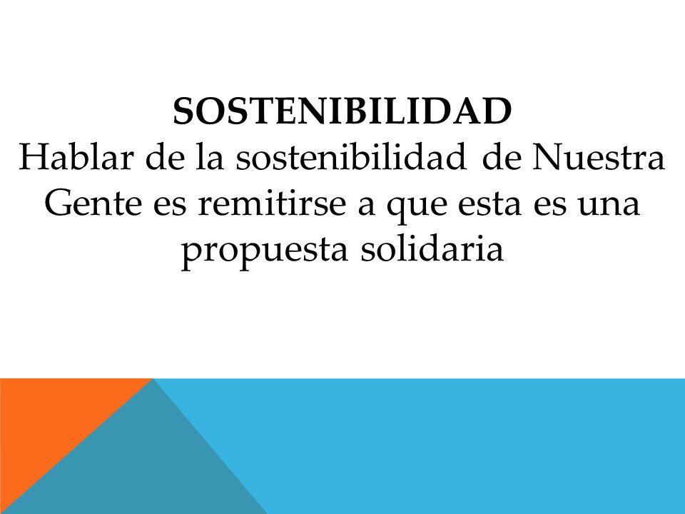 SOSTENIBILIDAD Hablar de la sostenibilidad de Nuestra Gente es remitirse a que esta es una propuesta solidaria