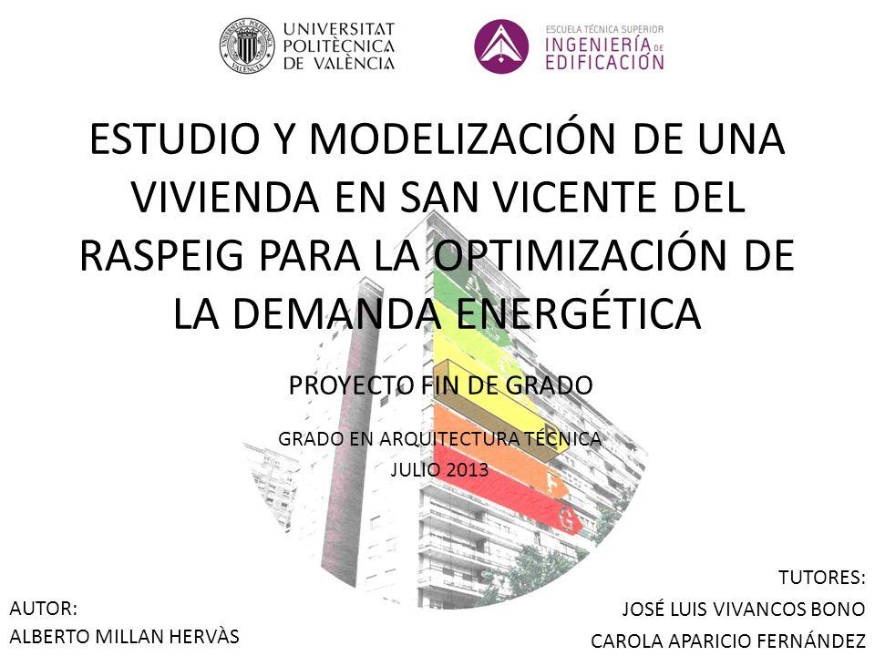 ESTUDIO Y MODELIZACIÓN DE UNA VIVIENDA EN SAN VICENTE DEL RASPEIG PARA LA OPTIMIZACIÓN DE LA DEMANDA ENERGÉTICA PROYECTO FIN DE GRADO GRADO EN ARQUITECTURA TÉCNICA JULIO 2013 AUTOR: ALBERTO MILLAN HERVÀS TUTORES: JOSÉ LUIS VIVANCOS BONO CAROLA APARICIO FERNÁNDEZ