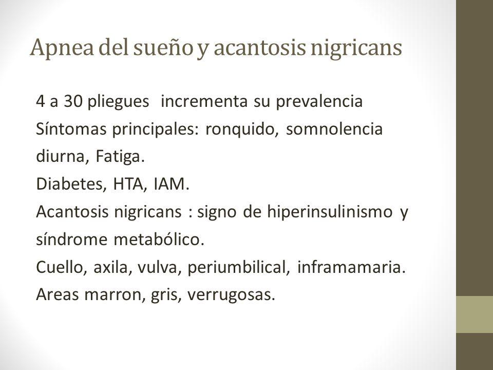 Apnea del sueño y acantosis nigricans 4 a 30 pliegues incrementa su prevalencia Síntomas principales: ronquido, somnolencia diurna, Fatiga. Diabetes,