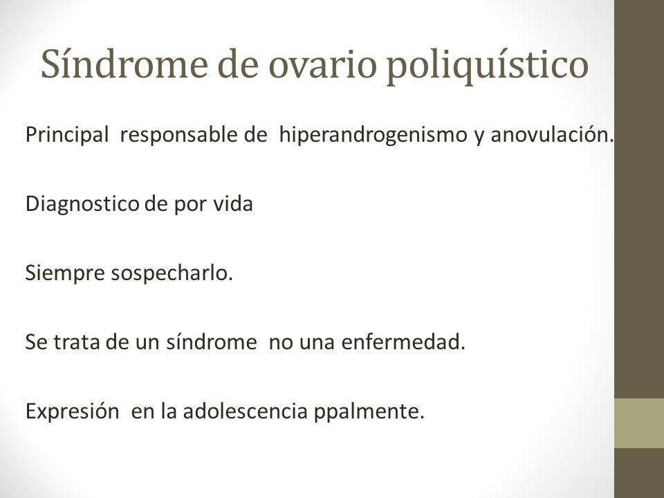 Síndrome de ovario poliquístico Principal responsable de hiperandrogenismo y anovulación. Diagnostico de por vida Siempre sospecharlo. Se trata de un