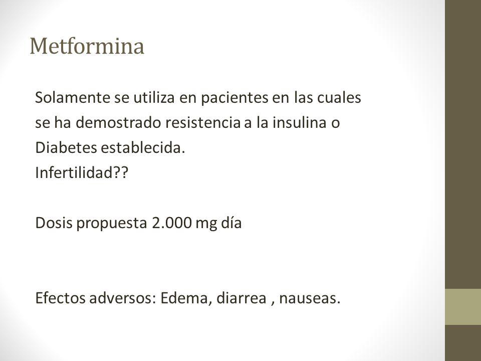 Metformina Solamente se utiliza en pacientes en las cuales se ha demostrado resistencia a la insulina o Diabetes establecida. Infertilidad?? Dosis pro