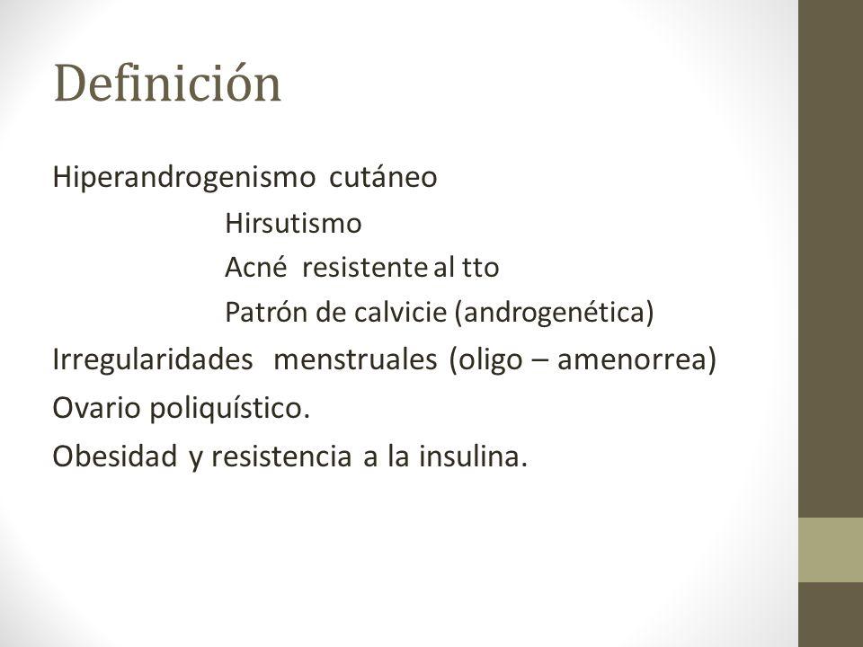 Definición Hiperandrogenismo cutáneo Hirsutismo Acné resistente al tto Patrón de calvicie (androgenética) Irregularidades menstruales (oligo – amenorr