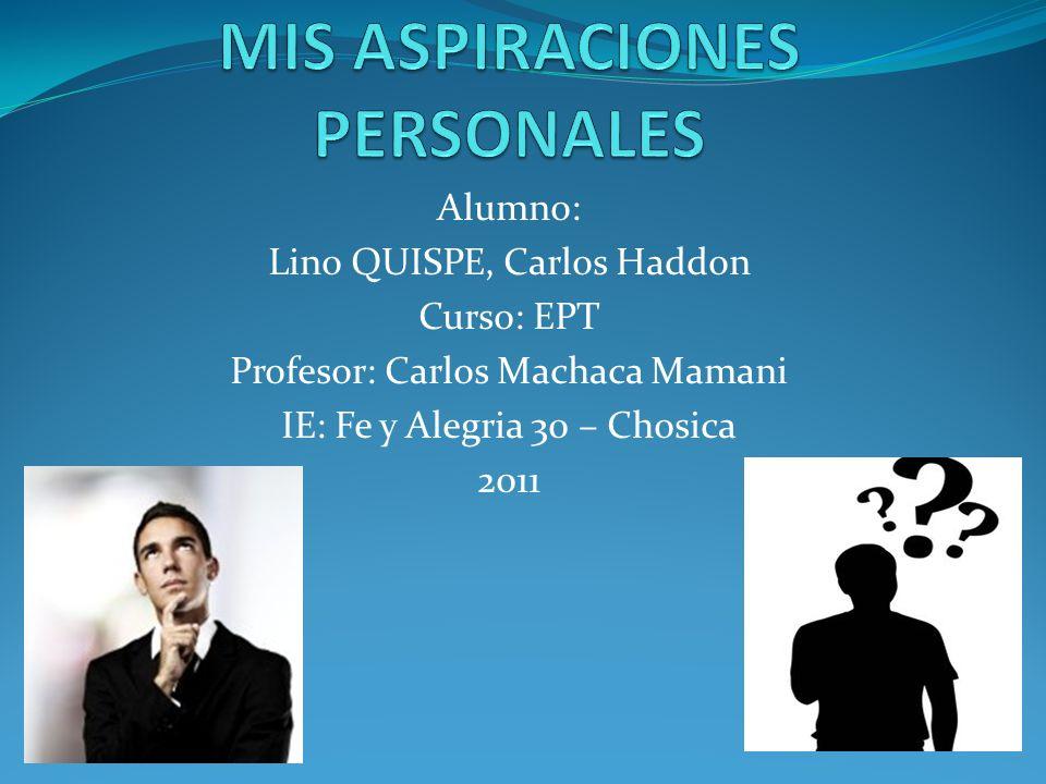 Alumno: Lino QUISPE, Carlos Haddon Curso: EPT Profesor: Carlos Machaca Mamani IE: Fe y Alegria 30 – Chosica 2011
