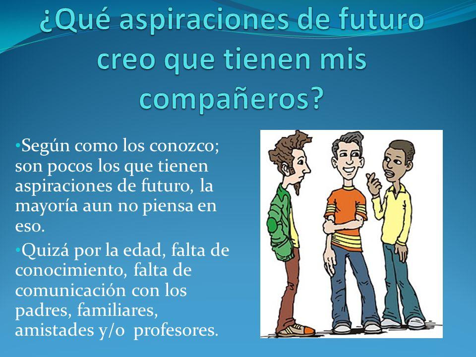 Según como los conozco; son pocos los que tienen aspiraciones de futuro, la mayoría aun no piensa en eso.