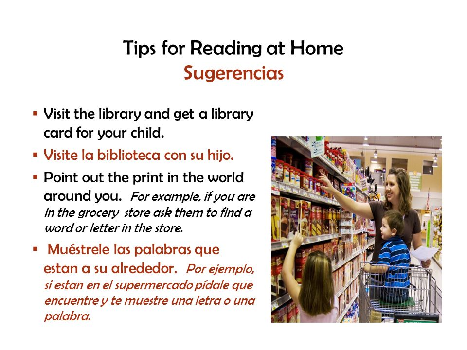 Tips for Reading at Home Sugerencias Visit the library and get a library card for your child.