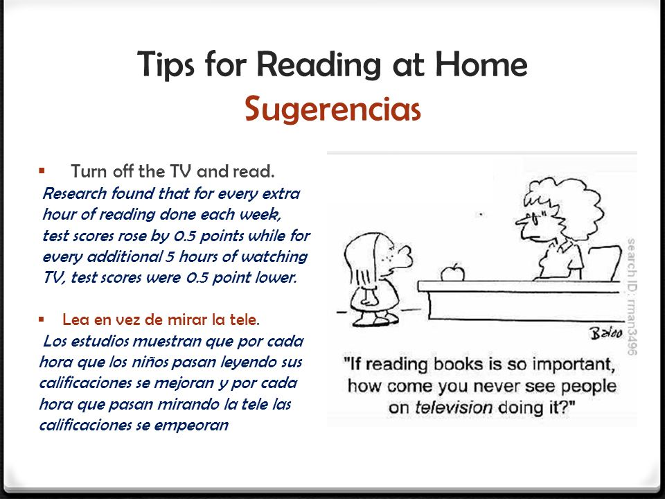 Tips for Reading at Home Sugerencias Turn off the TV and read. Research found that for every extra hour of reading done each week, test scores rose by