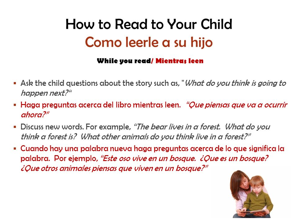How to Read to Your Child Como leerle a su hijo While you read/ Mientras leen Ask the child questions about the story such as, What do you think is going to happen next.