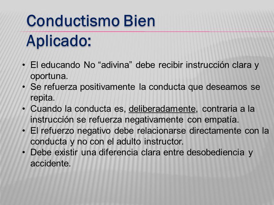 Conductismo Bien Aplicado: El educando No adivina debe recibir instrucción clara y oportuna. Se refuerza positivamente la conducta que deseamos se rep