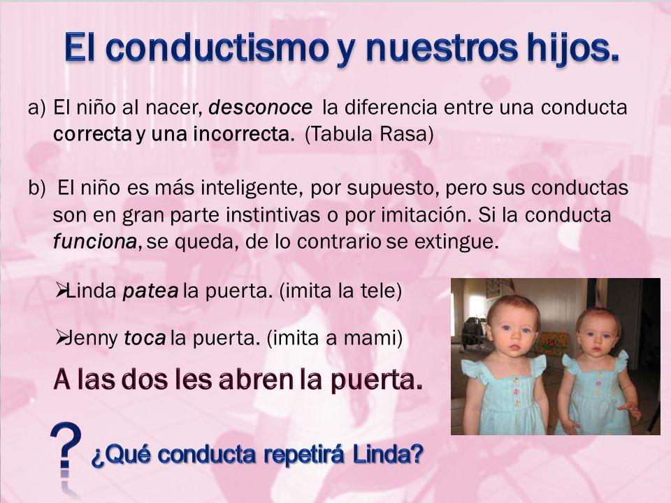 a)El niño al nacer, desconoce la diferencia entre una conducta correcta y una incorrecta. (Tabula Rasa) b) El niño es más inteligente, por supuesto, p