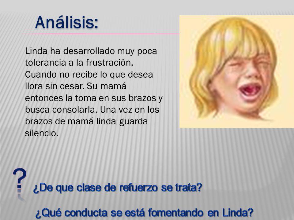 Análisis: Linda ha desarrollado muy poca tolerancia a la frustración, Cuando no recibe lo que desea llora sin cesar. Su mamá entonces la toma en sus b
