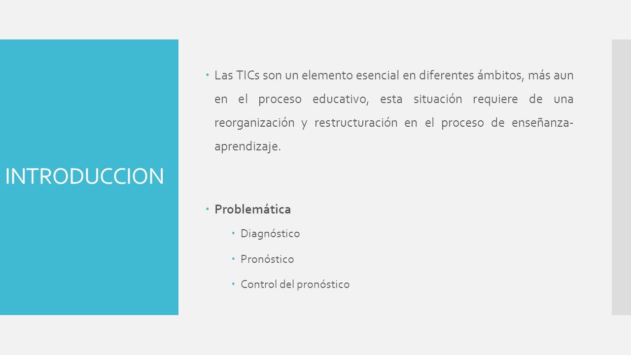 INTRODUCCION Las TICs son un elemento esencial en diferentes ámbitos, más aun en el proceso educativo, esta situación requiere de una reorganización y