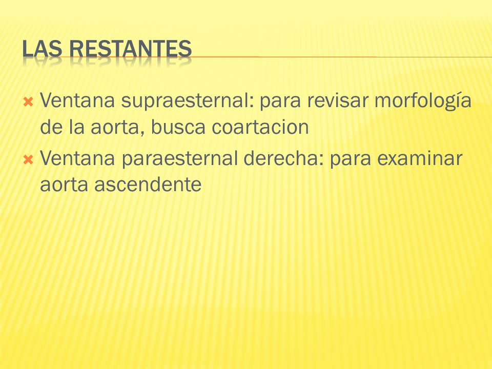 Ventana supraesternal: para revisar morfología de la aorta, busca coartacion Ventana paraesternal derecha: para examinar aorta ascendente