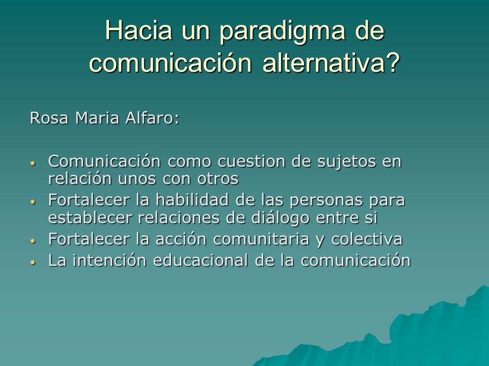 Hacia un paradigma de comunicación alternativa? Rosa Maria Alfaro: Comunicación como cuestion de sujetos en relación unos con otros Comunicación como
