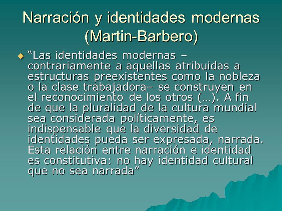 Narración y identidades modernas (Martin-Barbero) Las identidades modernas – contrariamente a aquellas atribuidas a estructuras preexistentes como la
