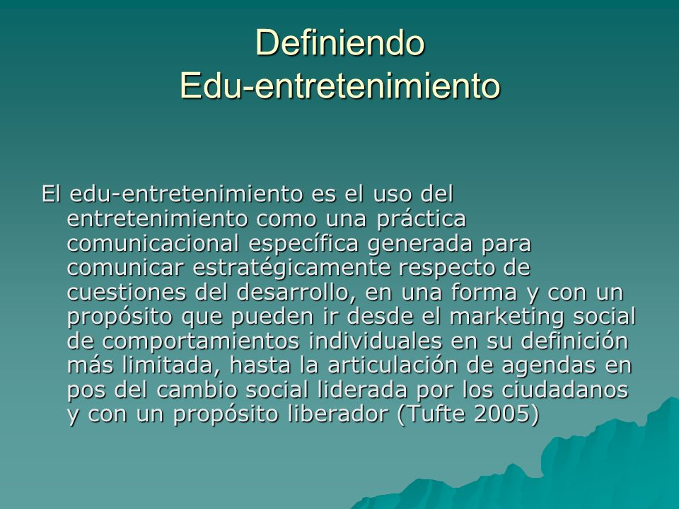 Definiendo Edu-entretenimiento El edu-entretenimiento es el uso del entretenimiento como una práctica comunicacional específica generada para comunica